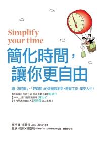 簡化時間,讓你更自由:跟「沒時間」、「趕時間」的煩惱說掰掰,輕鬆工作,享受人生!