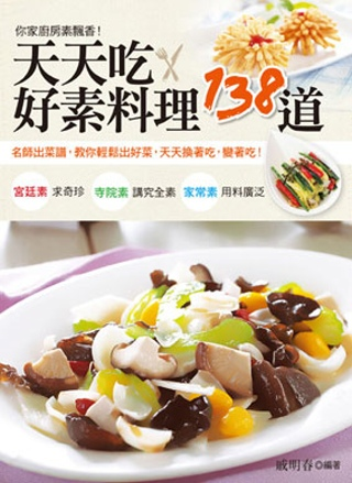 天天吃.好素料理138道:名師出菜譜,教你輕鬆出好菜,天天換著吃,變著吃!