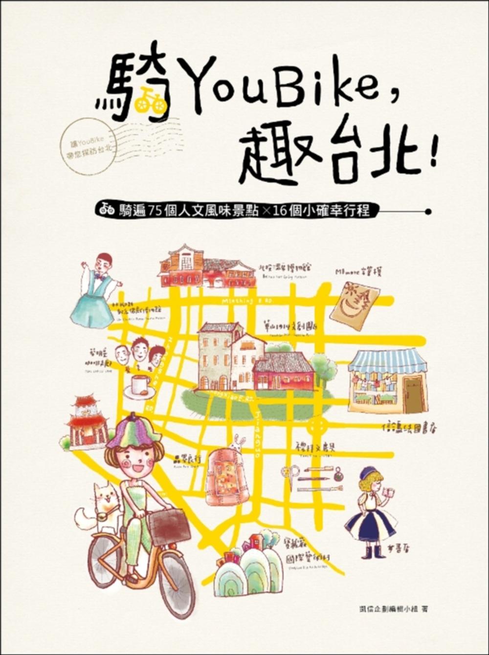 騎YouBike,趣台北!:YouBike+捷運+散步,騎遍75個人文風味景點×16個小確幸行程