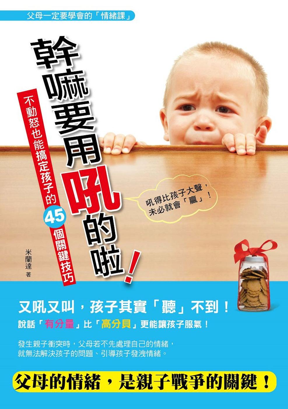 幹嘛要用吼的啦:不動怒也能搞定孩子的45個關鍵技巧