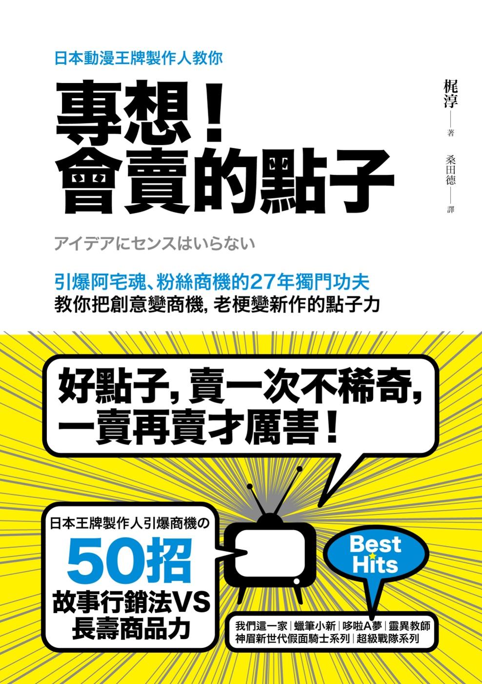 日本動漫王牌製作人教你,專想!會賣的點子:引爆阿宅魂、粉絲商機的27年獨門功夫,教你把創意變商機,老梗變新作的點子力
