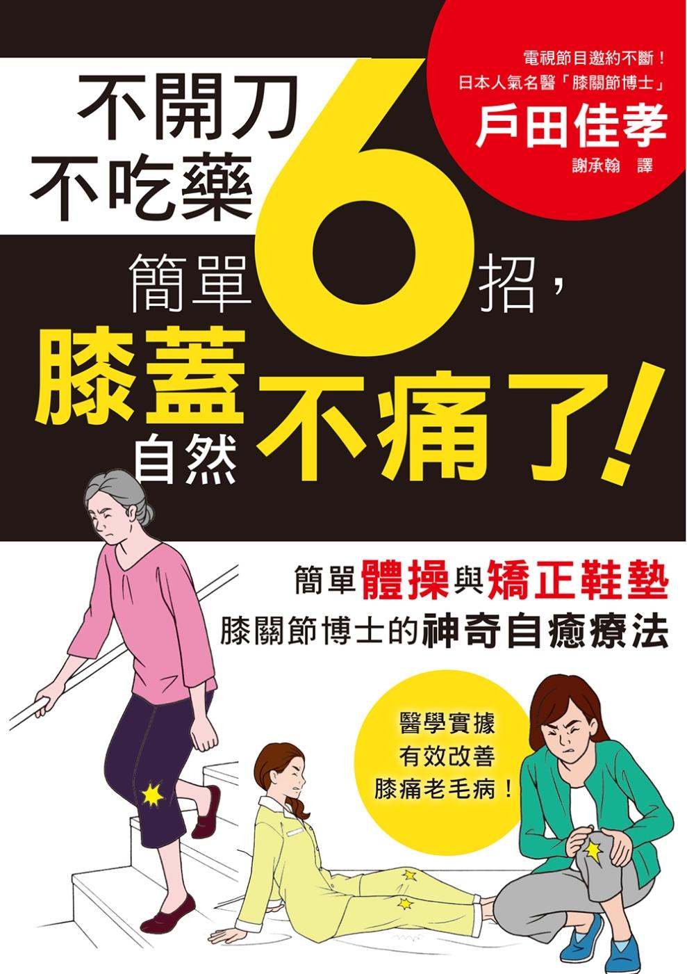 不開刀不吃藥 簡單6招,膝蓋自然不痛了!:電視節目邀約不斷!日本膝關節博士的神奇自癒療法