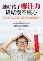 练好孩子专注力,终结漫不经心:不怕孩子分心走神,让学习效率倍速提升!